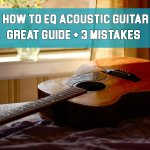 How to EQ Acoustic Guitar – Great Guide + 3 Mistakes!